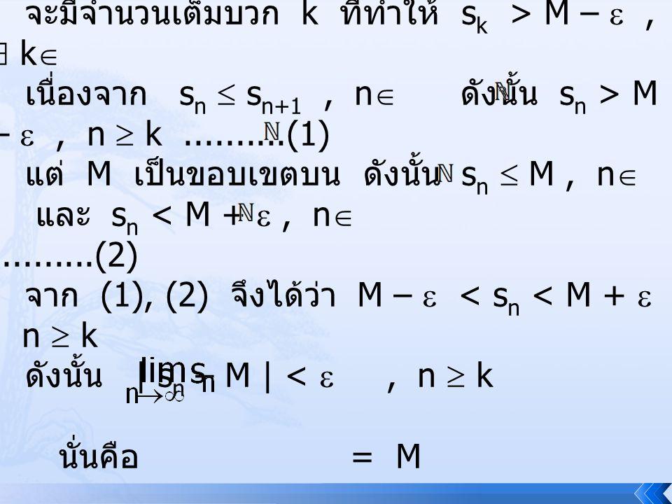ให้  > 0 จะมีจำนวนเต็มบวก k ที่ทำให้ sk > M –  ,  k เนื่องจาก sn  sn+1 , n ดังนั้น sn > M –  , n  k ..........(1)