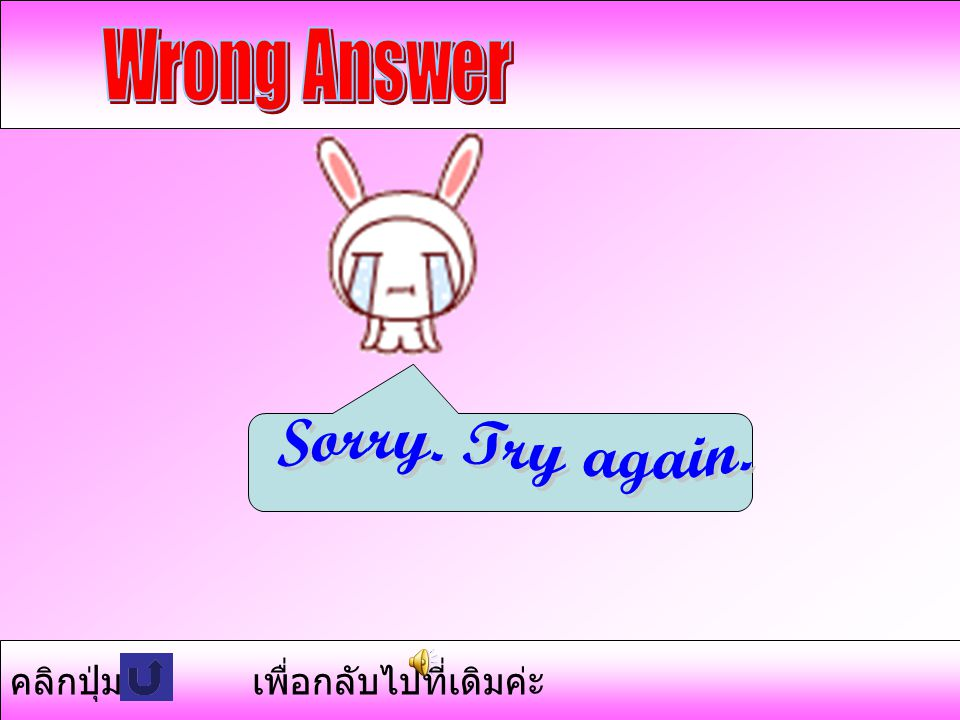 Wrong Answer Sorry. Try again. คลิกปุ่ม เพื่อกลับไปที่เดิมค่ะ