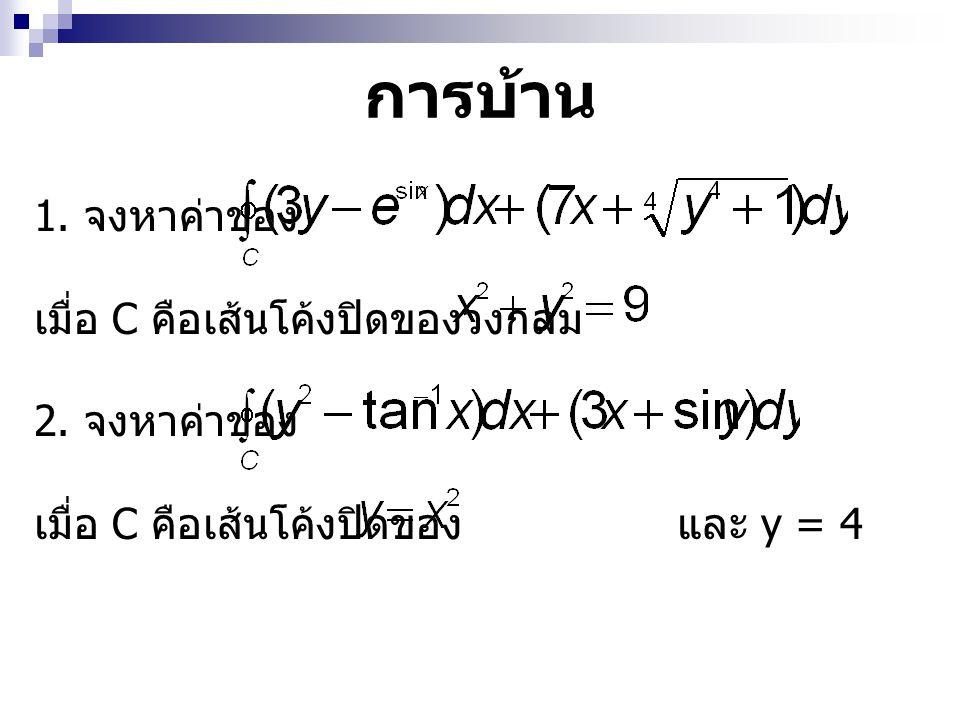 การบ้าน 1. จงหาค่าของ เมื่อ C คือเส้นโค้งปิดของวงกลม 2. จงหาค่าของ