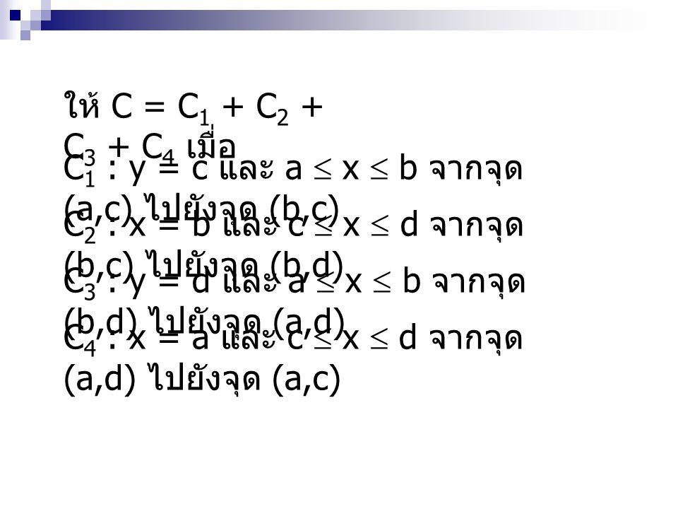 ให้ C = C1 + C2 + C3 + C4 เมื่อ C1 : y = c และ a  x  b จากจุด (a,c) ไปยังจุด (b,c) C2 : x = b และ c  x  d จากจุด (b,c) ไปยังจุด (b,d)