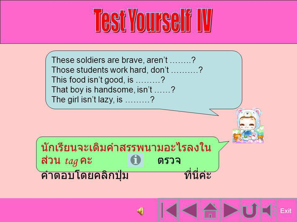 Test Yourself IV These soldiers are brave, aren't …….. Those students work hard, don't ………. This food isn't good, is ………