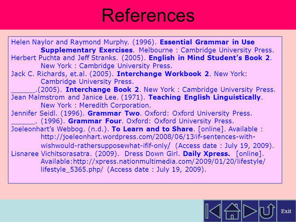 References Helen Naylor and Raymond Murphy. (1996). Essential Grammar in Use. Supplementary Exercises. Melbourne : Cambridge University Press.