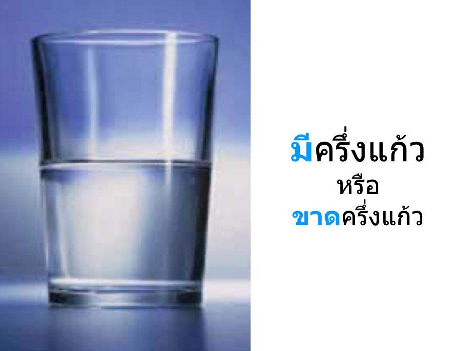 มีครึ่งแก้ว หรือ ขาดครึ่งแก้ว