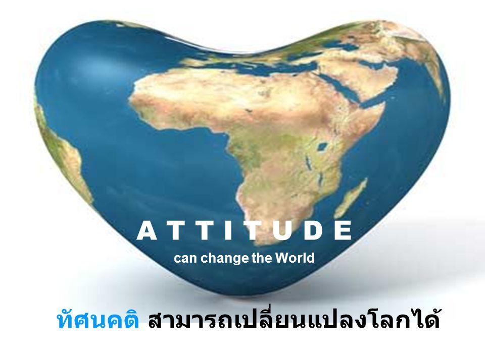 ทัศนคติ สามารถเปลี่ยนแปลงโลกได้