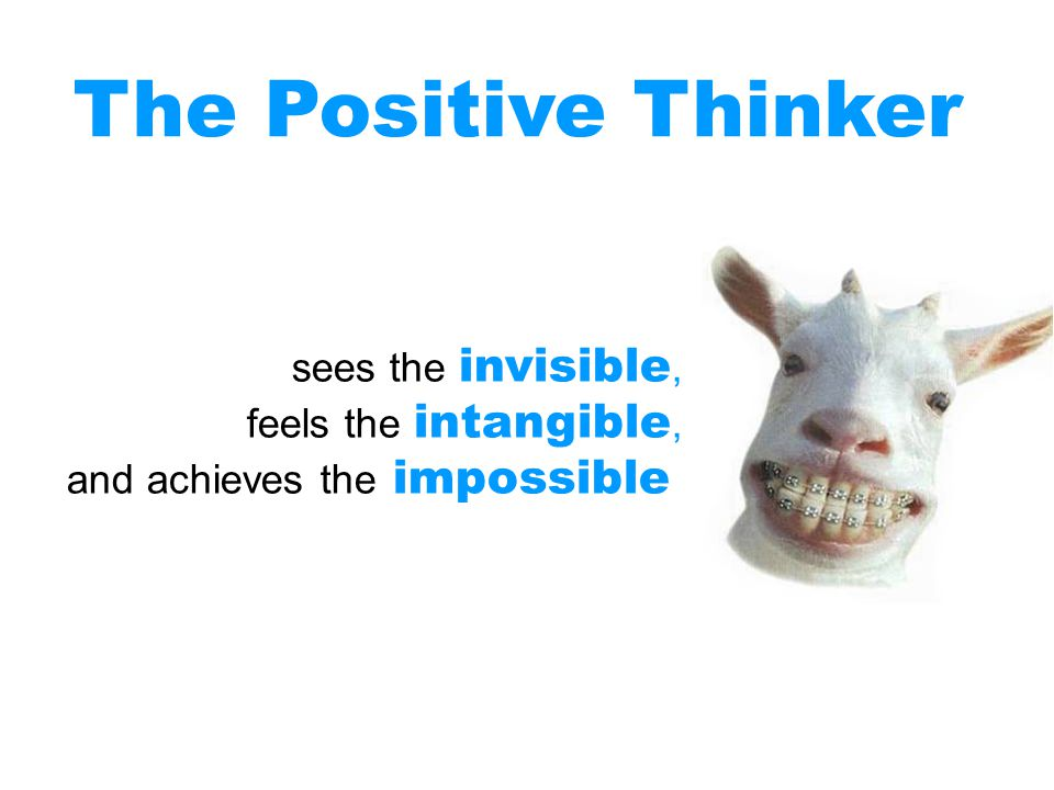 The Positive Thinker sees the invisible, feels the intangible,