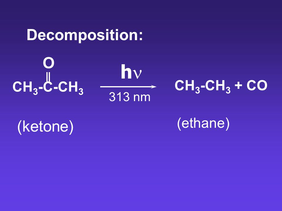 Decomposition: O hn CH3-C-CH3 CH3-CH3 + CO 313 nm (ethane) (ketone)
