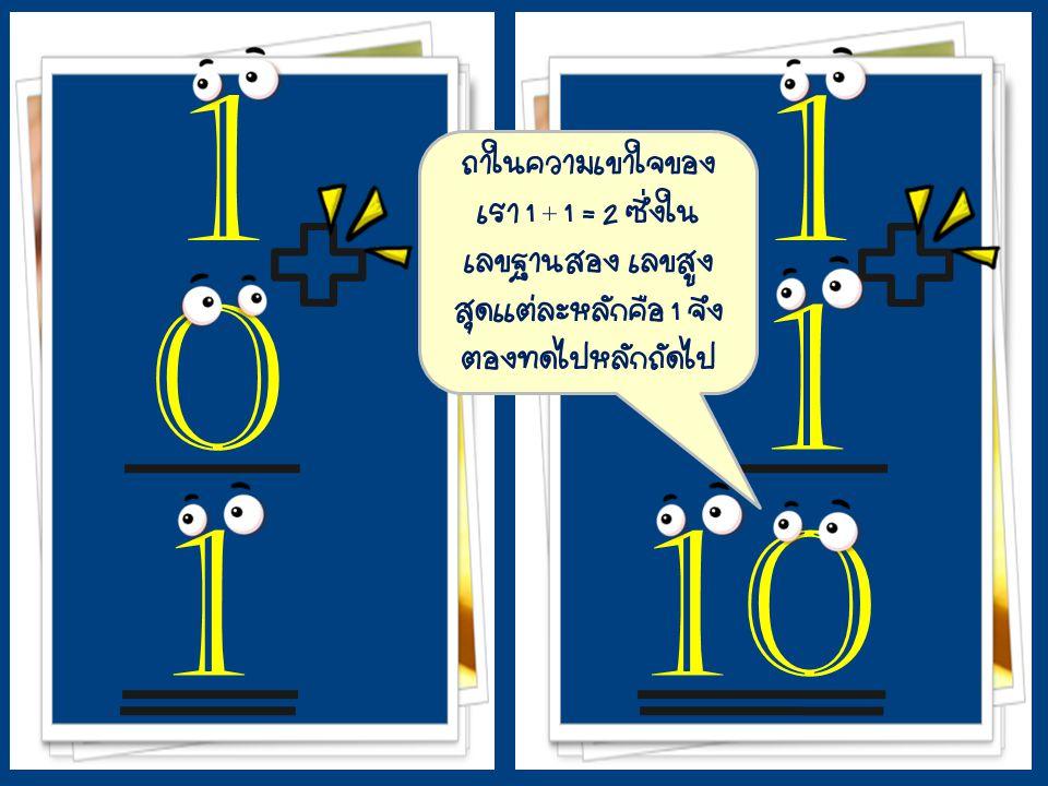 1 1. + ถ้าในความเข้าใจของเรา 1 + 1 = 2 ซึ่งในเลขฐานสอง เลขสูงสุดแต่ละหลักคือ 1 จึงต้องทดไปหลักถัดไป.