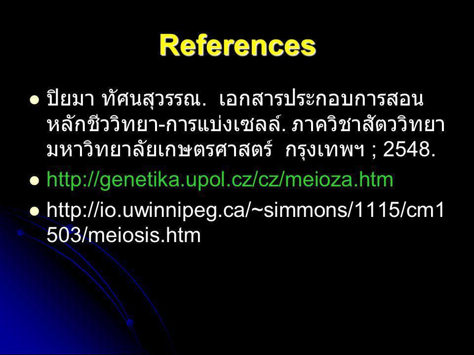 References ปิยมา ทัศนสุวรรณ. เอกสารประกอบการสอนหลักชีววิทยา-การแบ่งเซลล์. ภาควิชาสัตววิทยา มหาวิทยาลัยเกษตรศาสตร์ กรุงเทพฯ ; 2548.
