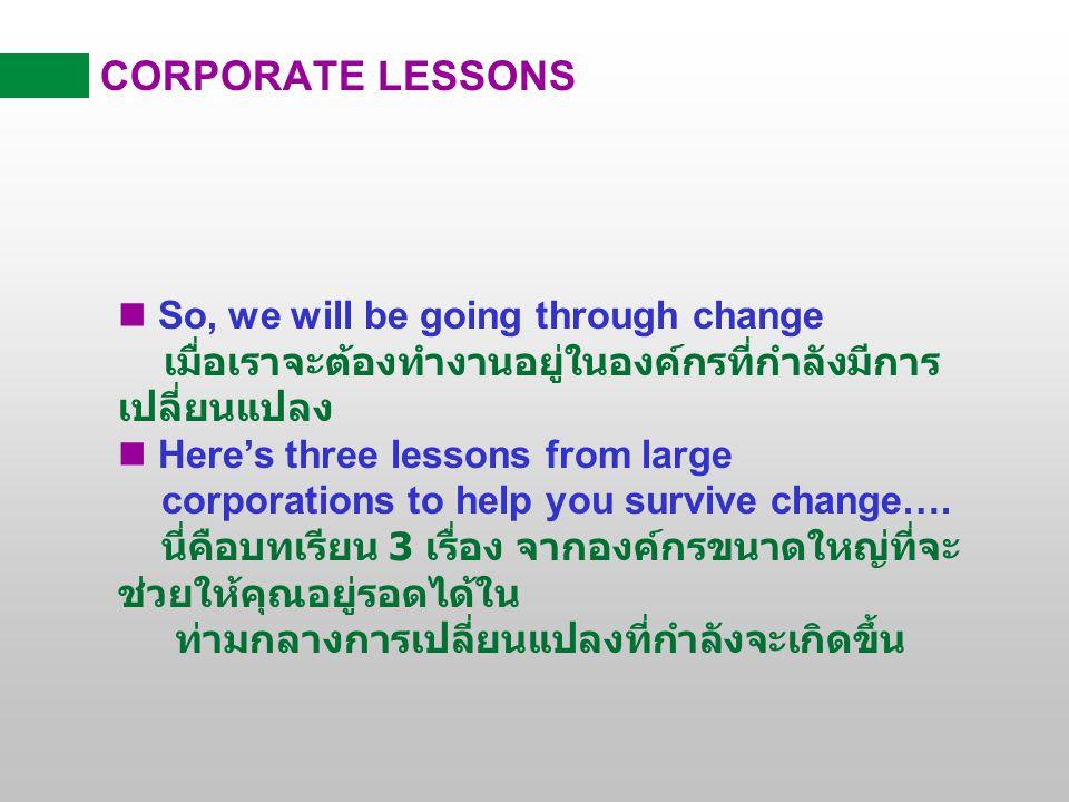 CORPORATE LESSONS So, we will be going through change เมื่อเราจะต้องทำงานอยู่ในองค์กรที่กำลังมีการเปลี่ยนแปลง.