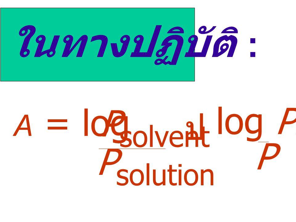 ในทางปฏิบัติ : A = log Psolution Psolvent ป log P0 P