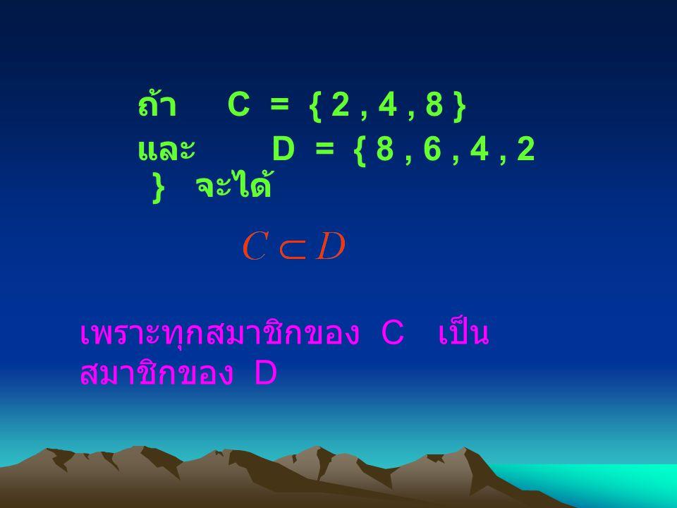 ถ้า C = { 2 , 4 , 8 } และ D = { 8 , 6 , 4 , 2 } จะได้ เพราะทุกสมาชิกของ C เป็นสมาชิกของ D.