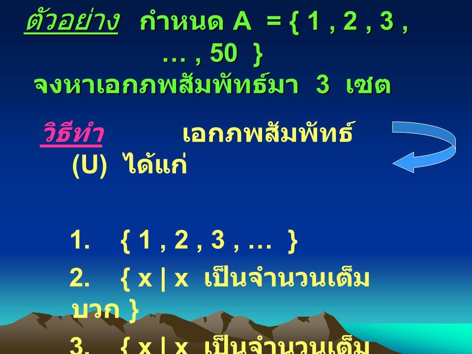 ตัวอย่าง กำหนด A = { 1 , 2 , 3 , … , 50 } จงหาเอกภพสัมพัทธ์มา 3 เซต