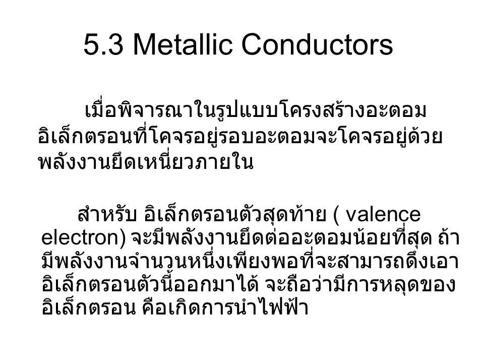 5.3 Metallic Conductors เมื่อพิจารณาในรูปแบบโครงสร้างอะตอมอิเล็กตรอนที่โคจรอยู่รอบอะตอมจะโคจรอยู่ด้วยพลังงานยึดเหนี่ยวภายใน.
