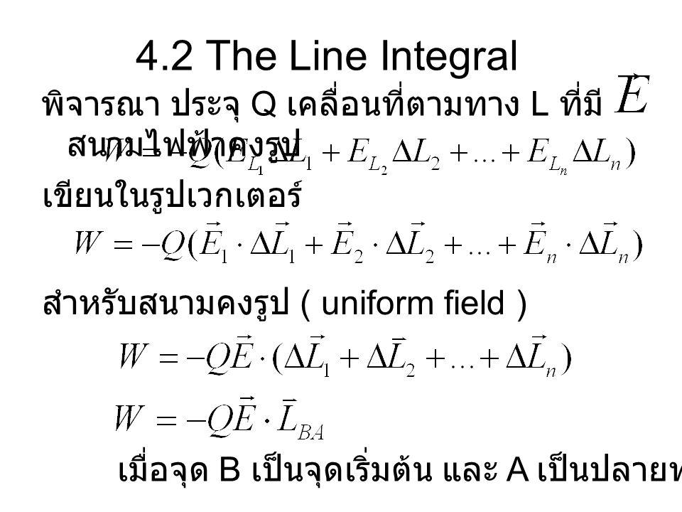 4.2 The Line Integral พิจารณา ประจุ Q เคลื่อนที่ตามทาง L ที่มีสนามไฟฟ้าคงรูป. เขียนในรูปเวกเตอร์ สำหรับสนามคงรูป ( uniform field )