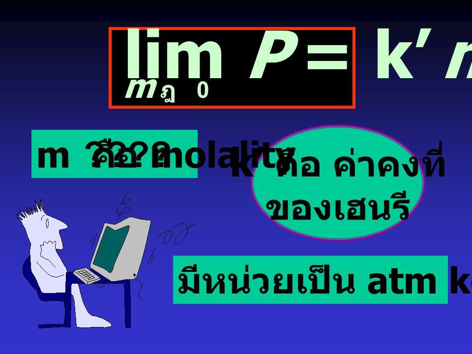 lim P = k' m k' คือ ค่าคงที่ ของเฮนรี m คือ molality