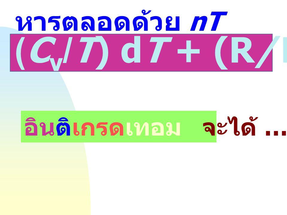 หารตลอดด้วย nT (Cv/T) dT + (R/V) dV = O อินติเกรดเทอม จะได้ ….