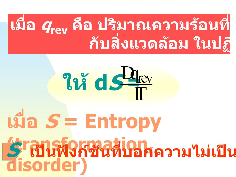 ให้ dS = เมื่อ S = Entropy (transformation, disorder) S