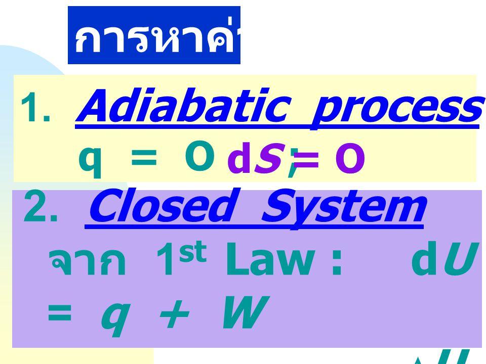 การหาค่า DS 2. Closed System จาก 1st Law : dU = q + W DU = Dq + DW