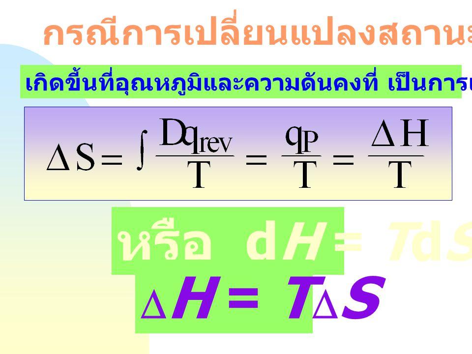 หรือ dH = TdS DH = TDS กรณีการเปลี่ยนแปลงสถานะ