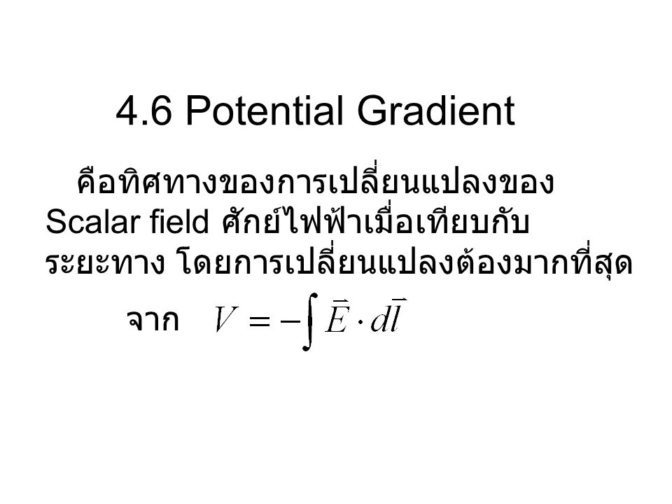 4.6 Potential Gradient คือทิศทางของการเปลี่ยนแปลงของ Scalar field ศักย์ไฟฟ้าเมื่อเทียบกับระยะทาง โดยการเปลี่ยนแปลงต้องมากที่สุด.