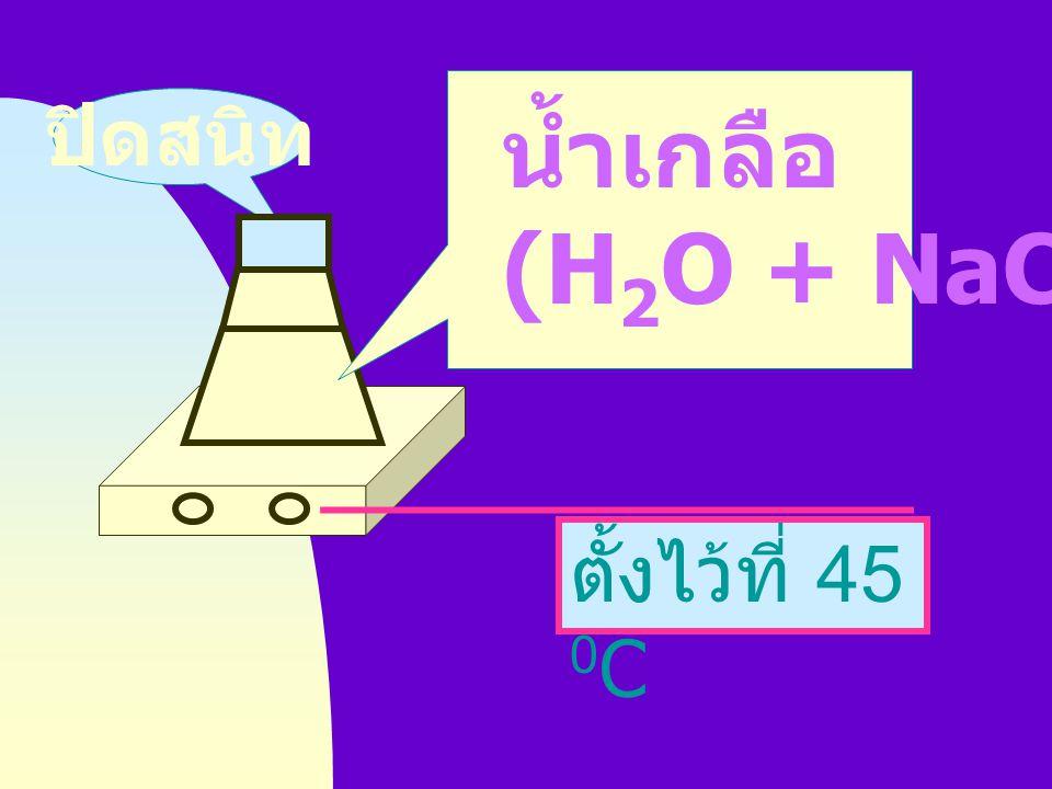 ปิดสนิท น้ำเกลือ (H2O + NaCl) ตั้งไว้ที่ 45 0C