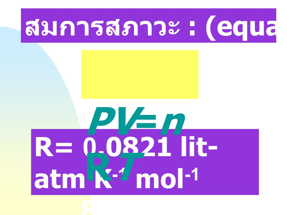 PV=nRT สมการสภาวะ : (equation of State) R= 0.0821 lit-atm K-1 mol-1