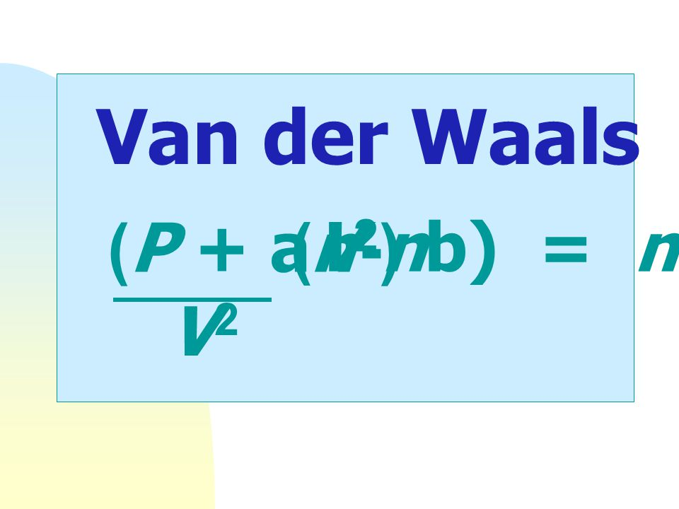 Van der Waals equation (P + an2) (V-nb) = nRT V2