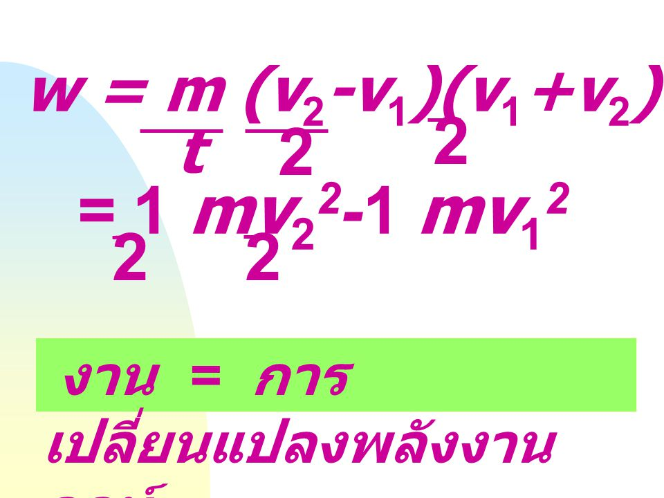 2 2 = 1 mv22-1 mv12 2 2 w = m (v2-v1)(v1+v2) t = 1 m (v22-v12) t