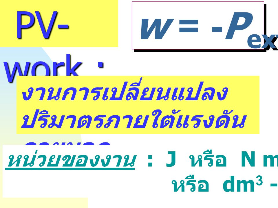 PV-work : w = -Pext DV งานการเปลี่ยนแปลงปริมาตรภายใต้แรงดันภายนอก