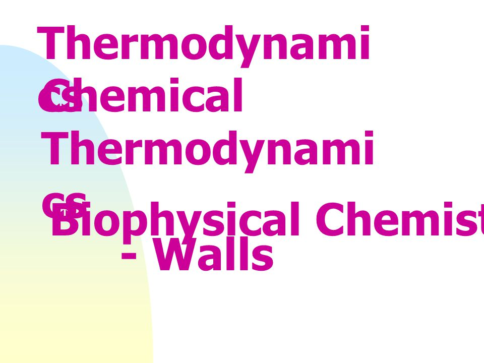 Thermodynamics Chemical Thermodynamics - Walls Biophysical Chemistry