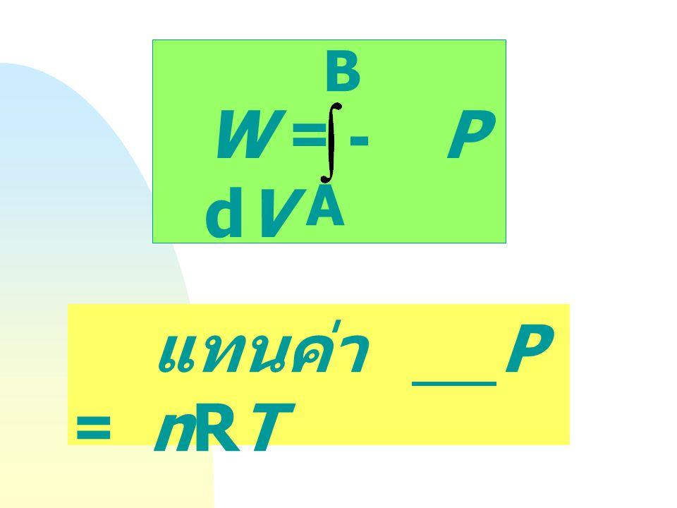 W = - P dV B A แทนค่า P = nRT V