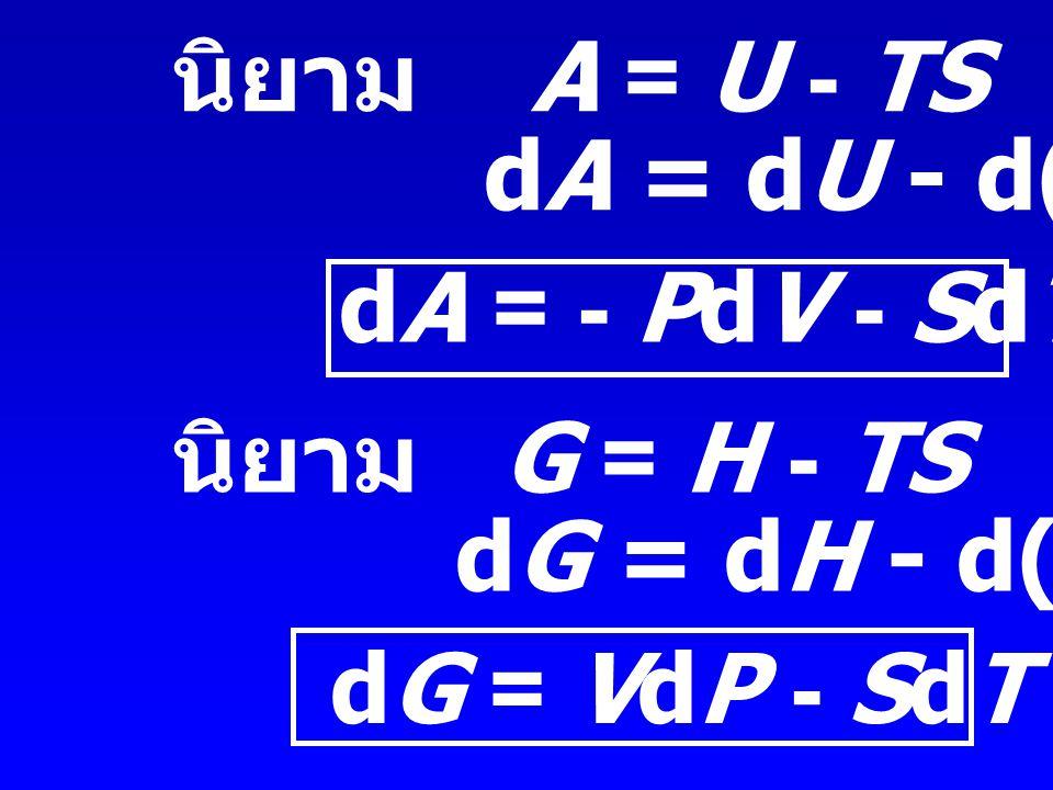 นิยาม A = U - TS dA = dU - d(TS) dA = - PdV - SdT .... (3) นิยาม G = H - TS. dG = dH - d(TS)