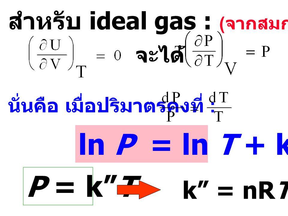 ln P = ln T + k' P = k T สำหรับ ideal gas : (จากสมการ 5) k = nRT/V