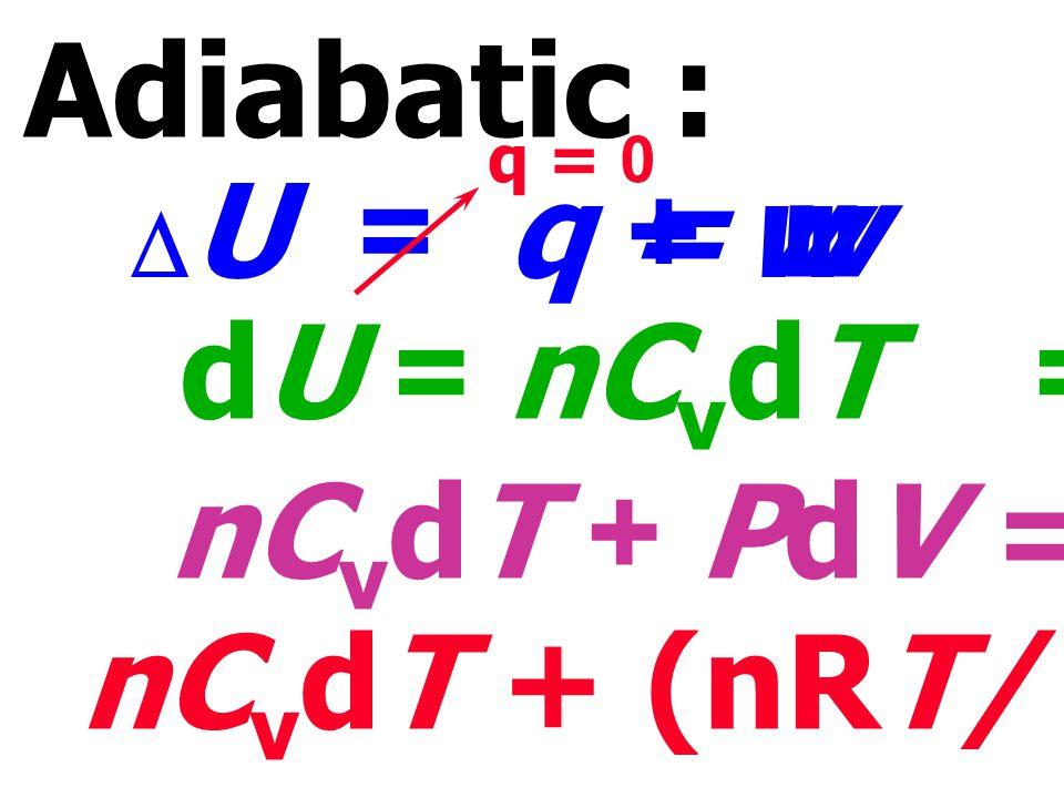 Adiabatic : = w dU = nCvdT = - PdV nCvdT + PdV = O