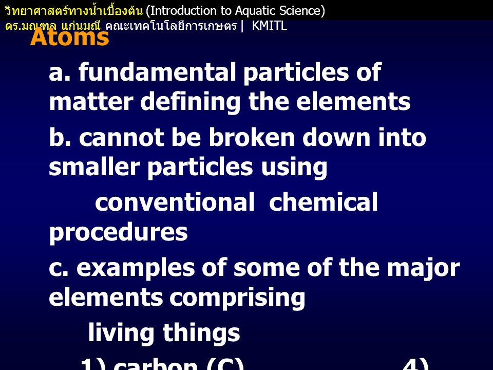 Atoms a. fundamental particles of matter defining the elements. b. cannot be broken down into smaller particles using.