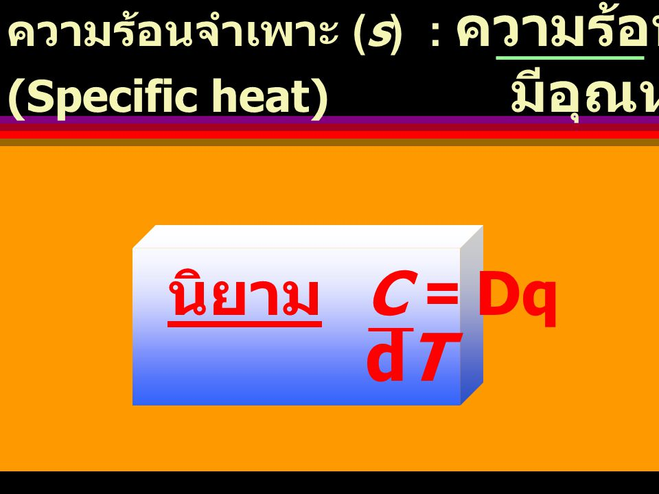 dT นิยาม C = Dq ความร้อนจำเพาะ (s) : ความร้อนที่ให้สาร 1 กรัม