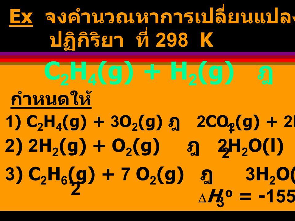 C2H4(g) + H2(g) ฎ C2H6(g) Ex จงคำนวณหาการเปลี่ยนแปลงเอนทาลปี ของ