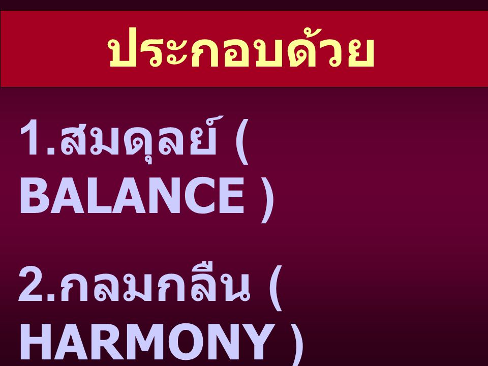 ประกอบด้วย 1.สมดุลย์ ( BALANCE ) 2.กลมกลืน ( HARMONY ) 3.ขัดแย้ง ( CONTRAST )