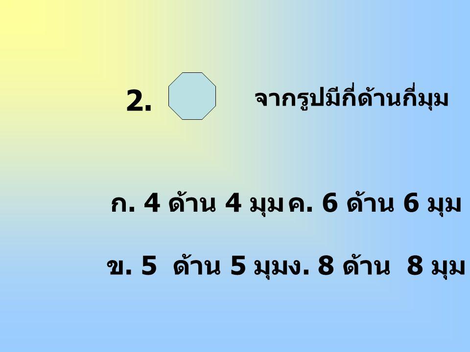 2. ก. 4 ด้าน 4 มุม ข. 5 ด้าน 5 มุม ง. 8 ด้าน 8 มุม ค. 6 ด้าน 6 มุม