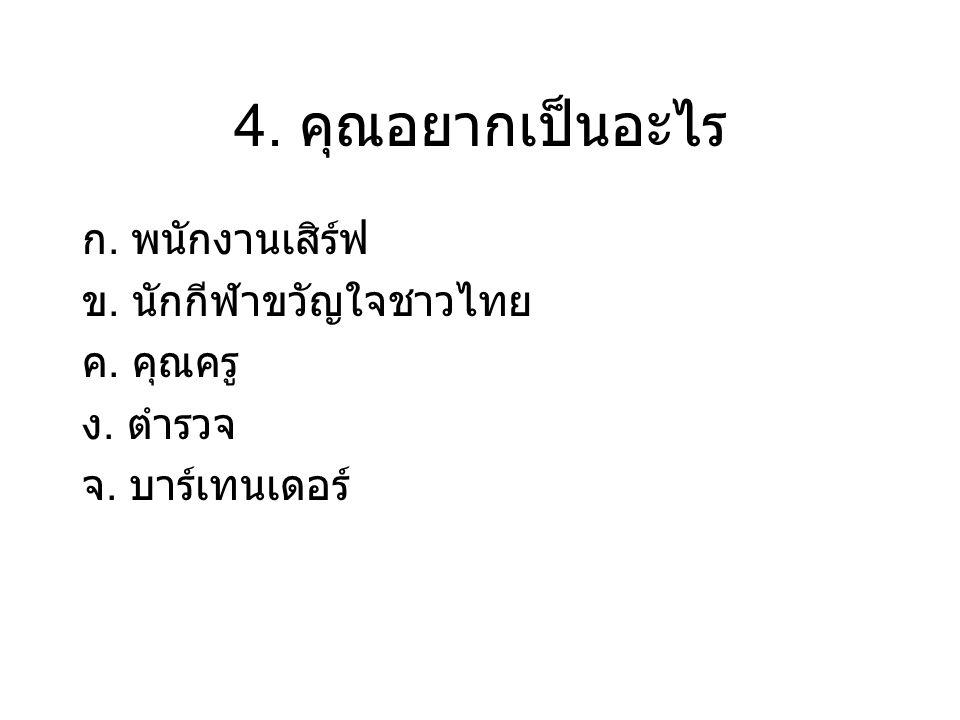 4. คุณอยากเป็นอะไร ก. พนักงานเสิร์ฟ ข. นักกีฬาขวัญใจชาวไทย ค. คุณครู