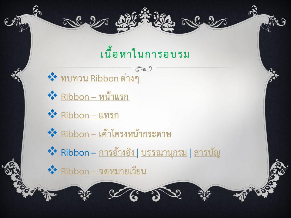 เนื้อหาในการอบรม ทบทวน Ribbon ต่างๆ Ribbon – หน้าแรก Ribbon – แทรก