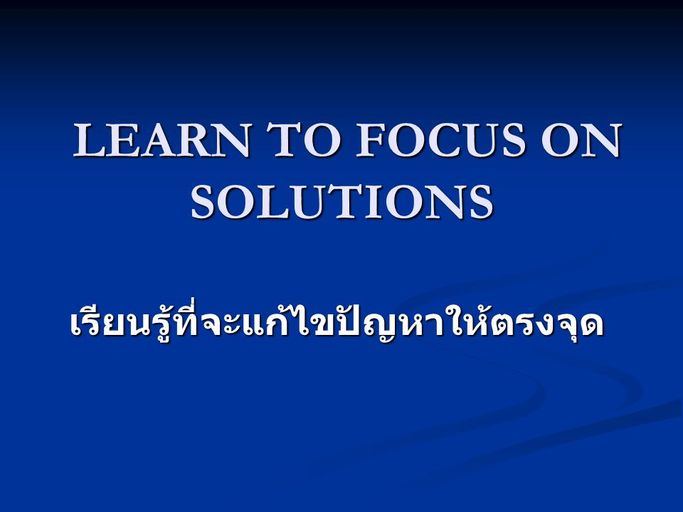 LEARN TO FOCUS ON SOLUTIONS