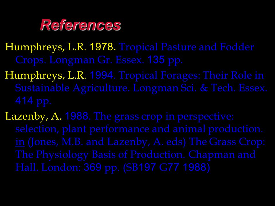 References Humphreys, L.R. 1978. Tropical Pasture and Fodder Crops. Longman Gr. Essex. 135 pp.
