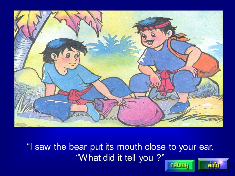 I saw the bear put its mouth close to your ear.