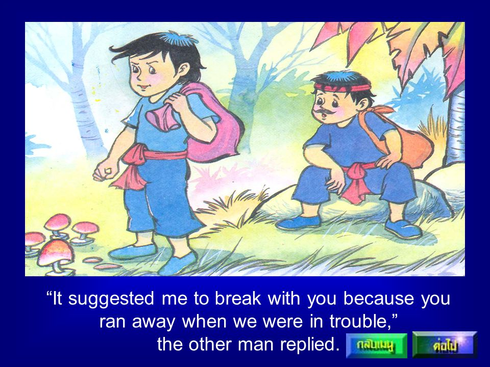 It suggested me to break with you because you ran away when we were in trouble, the other man replied.
