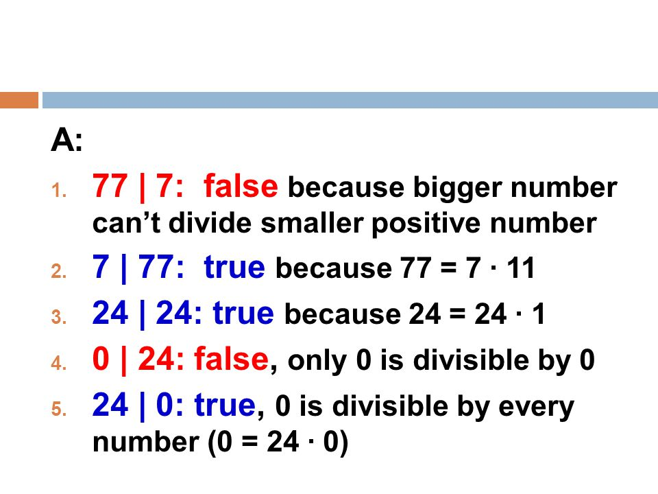 A: 77 | 7: false because bigger number can't divide smaller positive number. 7 | 77: true because 77 = 7 · 11.