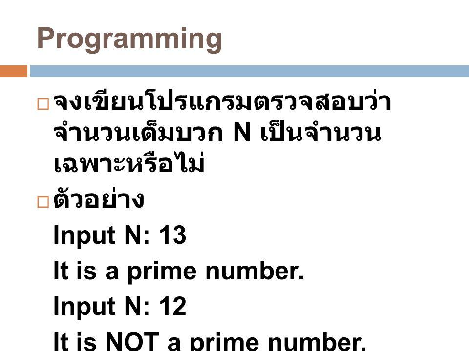 Programming จงเขียนโปรแกรมตรวจสอบว่า จำนวนเต็มบวก N เป็นจำนวน เฉพาะหรือไม่ ตัวอย่าง. Input N: 13.