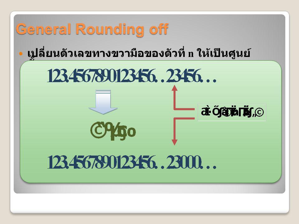 General Rounding off เปลี่ยนตัวเลขทางขวามือของตัวที่ n ให้เป็นศูนย์ทั้งหมด