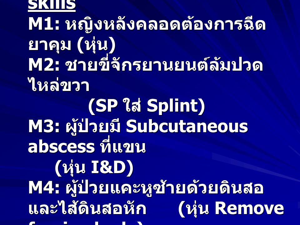 หมวด Procedural skills M1: หญิงหลังคลอดต้องการฉีดยาคุม (หุ่น) M2: ชายขี่จักรยานยนต์ล้มปวดไหล่ขวา (SP ใส่ Splint) M3: ผู้ป่วยมี Subcutaneous abscess ที่แขน (หุ่น I&D) M4: ผู้ป่วยแคะหูซ้ายด้วยดินสอ และไส้ดินสอหัก (หุ่น Remove foreign body)