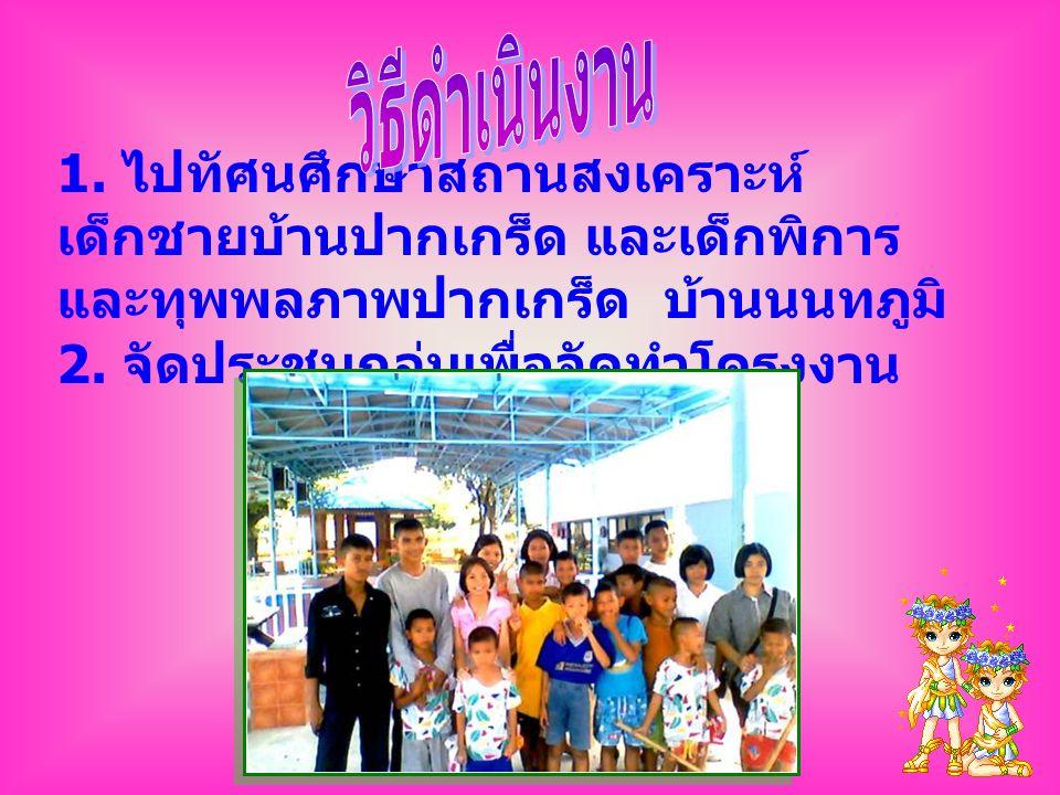 วิธีดำเนินงาน 1. ไปทัศนศึกษาสถานสงเคราะห์เด็กชายบ้านปากเกร็ด และเด็กพิการและทุพพลภาพปากเกร็ด บ้านนนทภูมิ